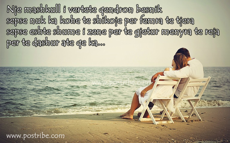 Nje mashkull i vertete qendron besnik, nuk ka kohe te shohe femra te tjera, sepse eshte shume i zene per te gjetur menyra te reja per te dashur ate qe ka...